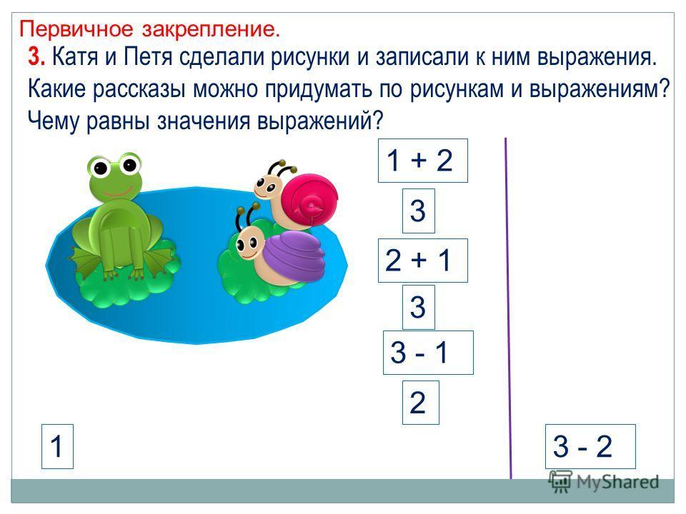 Первичное закрепление. 3 - 21 3. Катя и Петя сделали рисунки и записали к ним выражения. Какие рассказы можно придумать по рисункам и выражениям? Чему равны значения выражений? 1 + 2 2 + 1 3 3 3 - 1 2