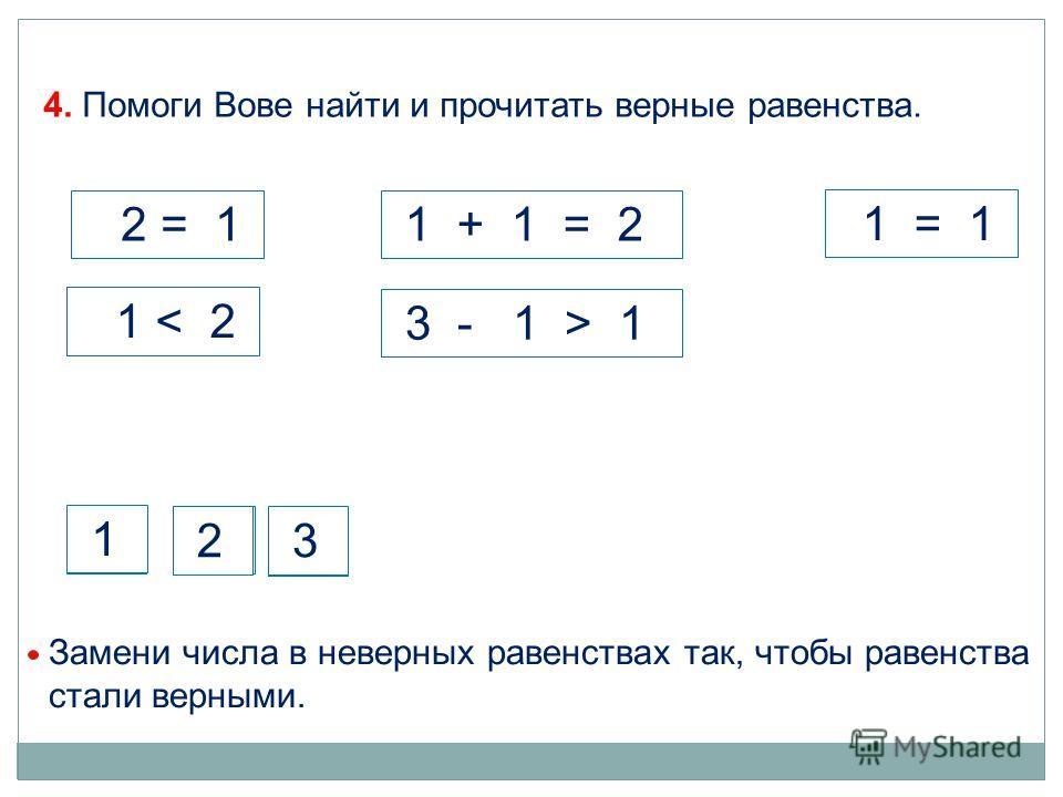 4. Помоги Вове найти и прочитать верные равенства. 1 + 1 = 2 1 2 = 1 1 < 2 3 - 1 > 1 1 = 1 Замени числа в неверных равенствах так, чтобы равенства стали верными. 2 3 1 2 3