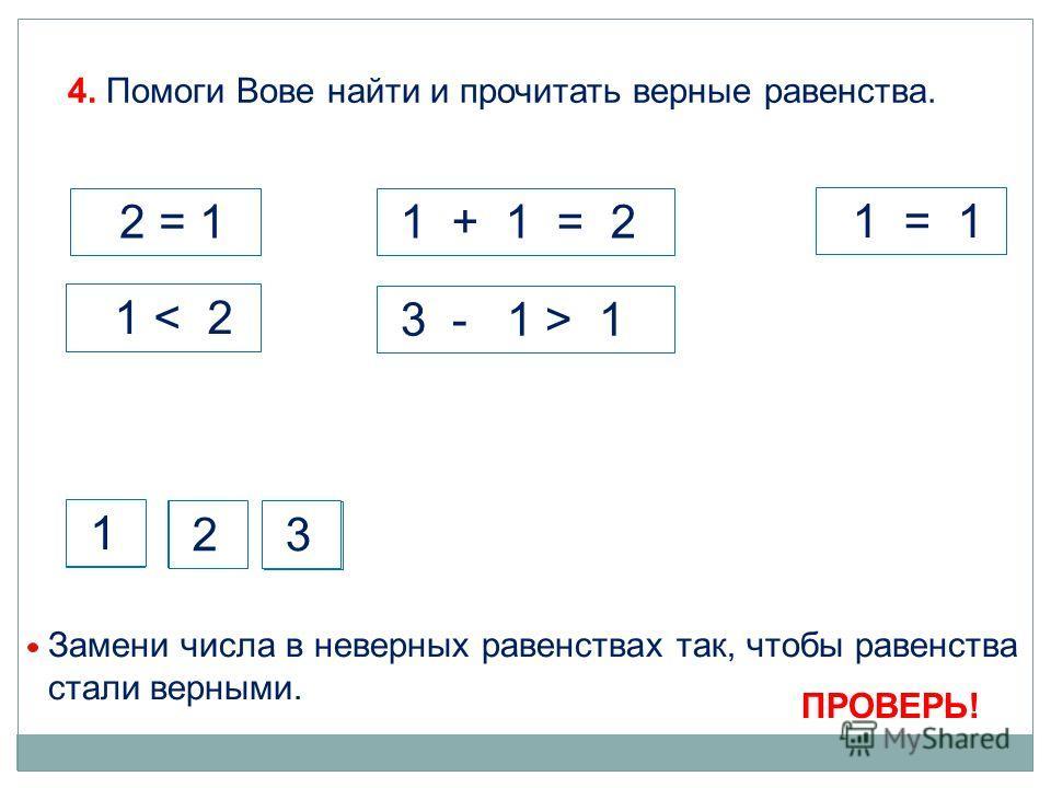 4. Помоги Вове найти и прочитать верные равенства. 1 + 1 = 2 1 2 = 1 1 < 2 3 - 1 > 1 1 = 1 Замени числа в неверных равенствах так, чтобы равенства стали верными. 2 3 1 2 3 ПРОВЕРЬ!