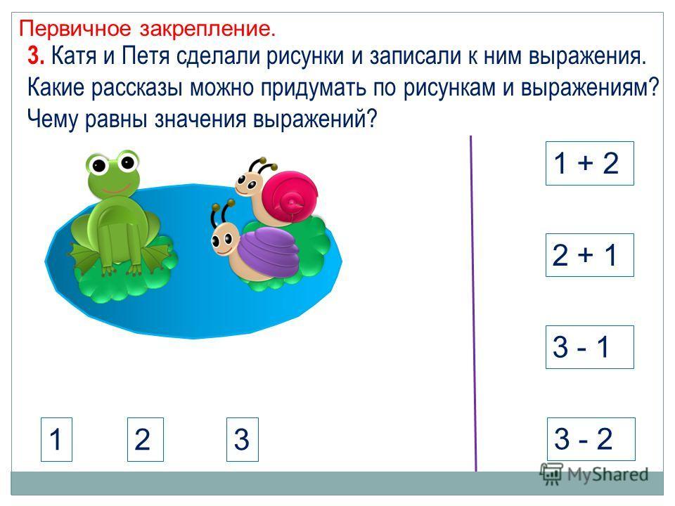 Первичное закрепление. 1 + 2 3 - 1 2 + 1 3 - 2 3. Катя и Петя сделали рисунки и записали к ним выражения. Какие рассказы можно придумать по рисункам и выражениям? Чему равны значения выражений? 123