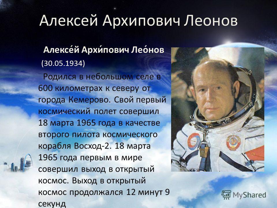 Алексей Архипович Леонов Алексе́й Архи́пович Лео́нов (30.05.1934) Родился в небольшом селе в 600 километрах к северу от города Кемерово. Свой первый космический полет совершил 18 марта 1965 года в качестве второго пилота космического корабля Восход-2