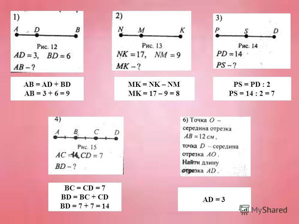 AB = AD + BD AB = 3 + 6 = 9 MK = NK – NM MK = 17 – 9 = 8 PS = PD : 2 PS = 14 : 2 = 7 BC = CD = 7 BD = BC + CD BD = 7 + 7 = 14 AD = 3