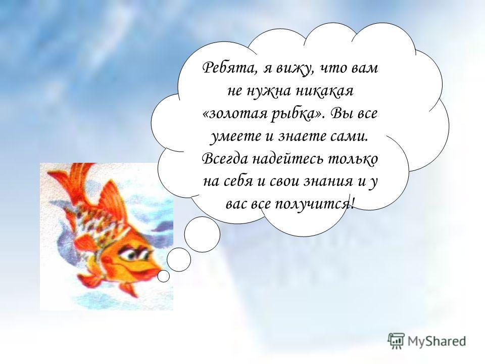 Ребята, я вижу, что вам не нужна никакая «золотая рыбка». Вы все умеете и знаете сами. Всегда надейтесь только на себя и свои знания и у вас все получится!