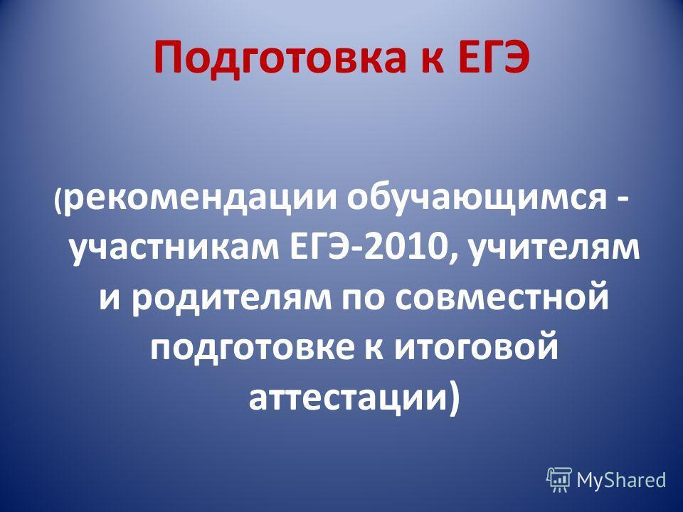 Подготовка к ЕГЭ ( рекомендации обучающимся - участникам ЕГЭ-2010, учителям и родителям по совместной подготовке к итоговой аттестации)