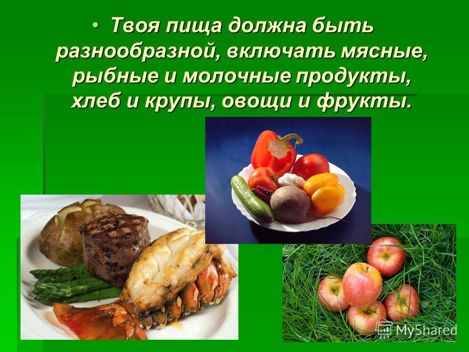 Твоя пища должна быть разнообразной, включать мясные, рыбные и молочные продукты, хлеб и крупы, овощи и фрукты.Твоя пища должна быть разнообразной, включать мясные, рыбные и молочные продукты, хлеб и крупы, овощи и фрукты.