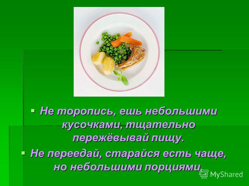 Не торопись, ешь небольшими кусочками, тщательно пережёвывай пищу. Не торопись, ешь небольшими кусочками, тщательно пережёвывай пищу. Не переедай, старайся есть чаще, но небольшими порциями. Не переедай, старайся есть чаще, но небольшими порциями.