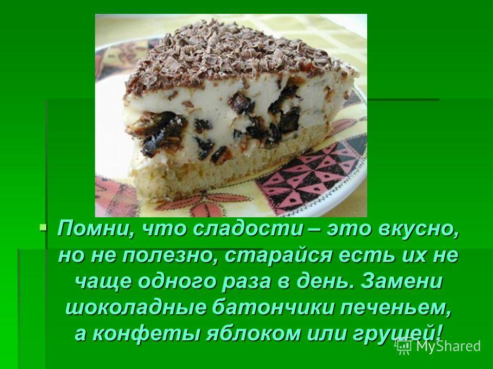 Помни, что сладости – это вкусно, но не полезно, старайся есть их не чаще одного раза в день. Замени шоколадные батончики печеньем, а конфеты яблоком или грушей! Помни, что сладости – это вкусно, но не полезно, старайся есть их не чаще одного раза в