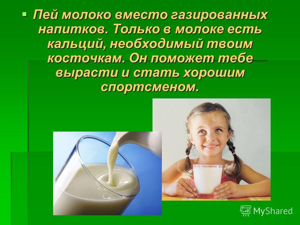 Пей молоко вместо газированных напитков. Только в молоке есть кальций, необходимый твоим косточкам. Он поможет тебе вырасти и стать хорошим спортсменом. Пей молоко вместо газированных напитков. Только в молоке есть кальций, необходимый твоим косточка