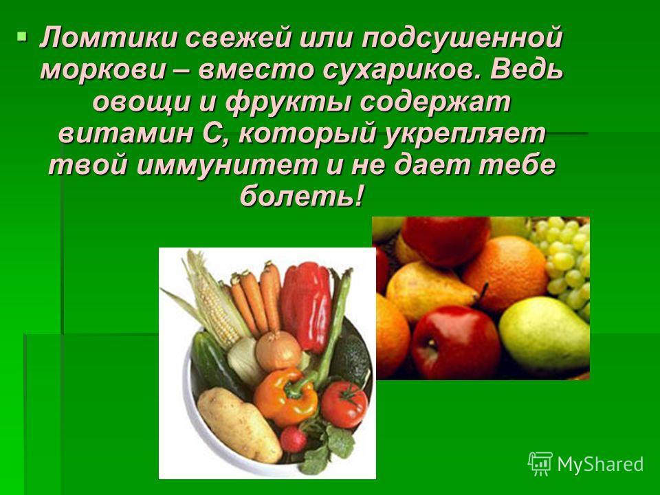 Ломтики свежей или подсушенной моркови – вместо сухариков. Ведь овощи и фрукты содержат витамин С, который укрепляет твой иммунитет и не дает тебе болеть! Ломтики свежей или подсушенной моркови – вместо сухариков. Ведь овощи и фрукты содержат витамин