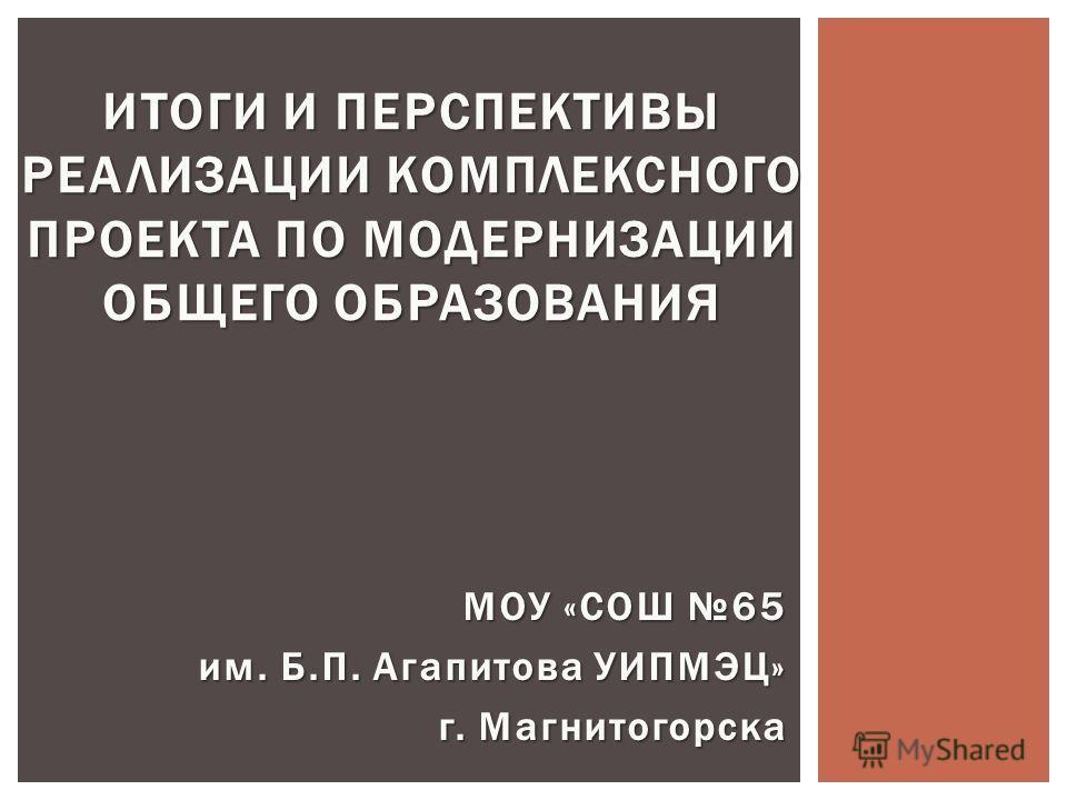 МОУ «СОШ 65 МОУ «СОШ 65 им. Б.П. Агапитова УИПМЭЦ» г. Магнитогорска ИТОГИ И ПЕРСПЕКТИВЫ РЕАЛИЗАЦИИ КОМПЛЕКСНОГО ПРОЕКТА ПО МОДЕРНИЗАЦИИ ОБЩЕГО ОБРАЗОВАНИЯ