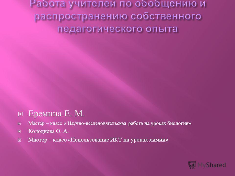 Еремина Е. М. Мастер – класс « Научно - исследовательская работа на уроках биологии » Колодиева О. А. Мастер – класс « Использование ИКТ на уроках химии »