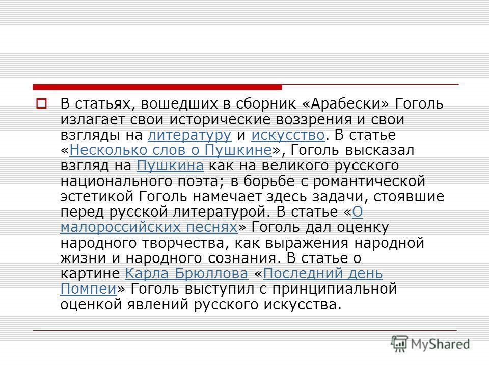 В статьях, вошедших в сборник «Арабески» Гоголь излагает свои исторические воззрения и свои взгляды на литературу и искусство. В статье «Несколько слов о Пушкине», Гоголь высказал взгляд на Пушкина как на великого русского национального поэта; в борь