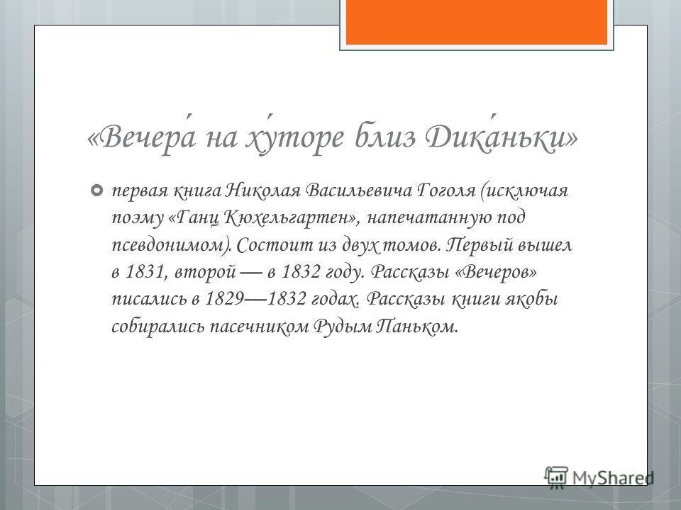 «Вечера на хуторе близ Диканьки» первая книга Николая Васильевича Гоголя (исключая поэму «Ганц Кюхельгартен», напечатанную под псевдонимом). Состоит из двух томов. Первый вышел в 1831, второй в 1832 году. Рассказы «Вечеров» писались в 18291832 годах.