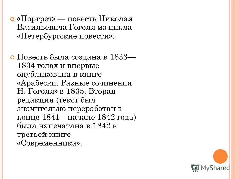 «Портрет» повесть Николая Васильевича Гоголя из цикла «Петербургские повести». Повесть была создана в 1833 1834 годах и впервые опубликована в книге «Арабески. Разные сочинения Н. Гоголя» в 1835. Вторая редакция (текст был значительно переработан в к