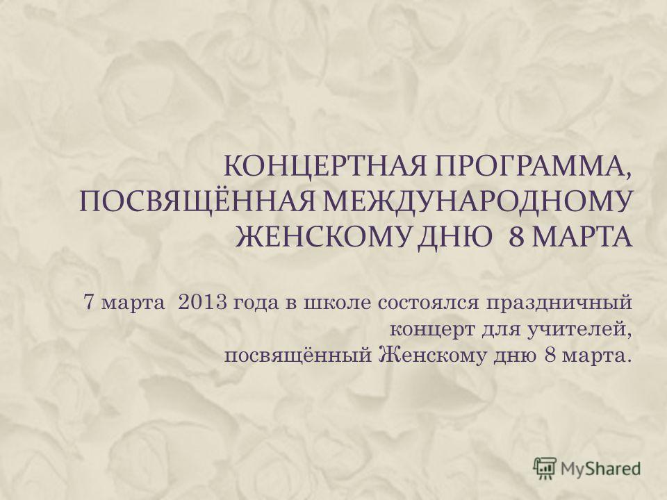 КОНЦЕРТНАЯ ПРОГРАММА, ПОСВЯЩЁННАЯ МЕЖДУНАРОДНОМУ ЖЕНСКОМУ ДНЮ 8 МАРТА 7 марта 2013 года в школе состоялся праздничный концерт для учителей, посвящённый Женскому дню 8 марта.