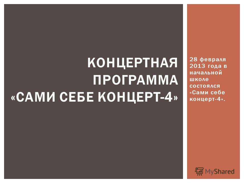 28 февраля 2013 года в начальной школе состоялся «Сами себе концерт-4». КОНЦЕРТНАЯ ПРОГРАММА «САМИ СЕБЕ КОНЦЕРТ-4»
