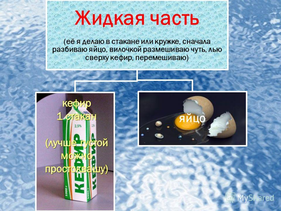 Жидкая часть (её я делаю в стакане или кружке, сначала разбиваю яйцо, вилочкой размешиваю чуть, лью сверху кефир, перемешиваю) яйцо