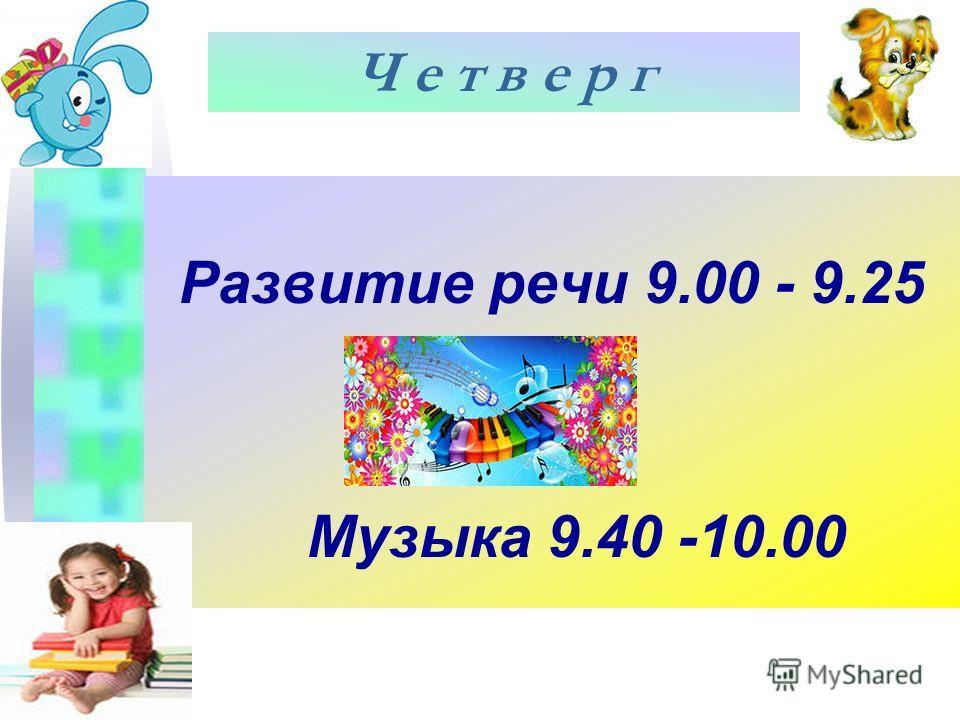 Развитие речи 9.00 - 9.25 Музыка 9.40 -10.00 Ч е т в е р г