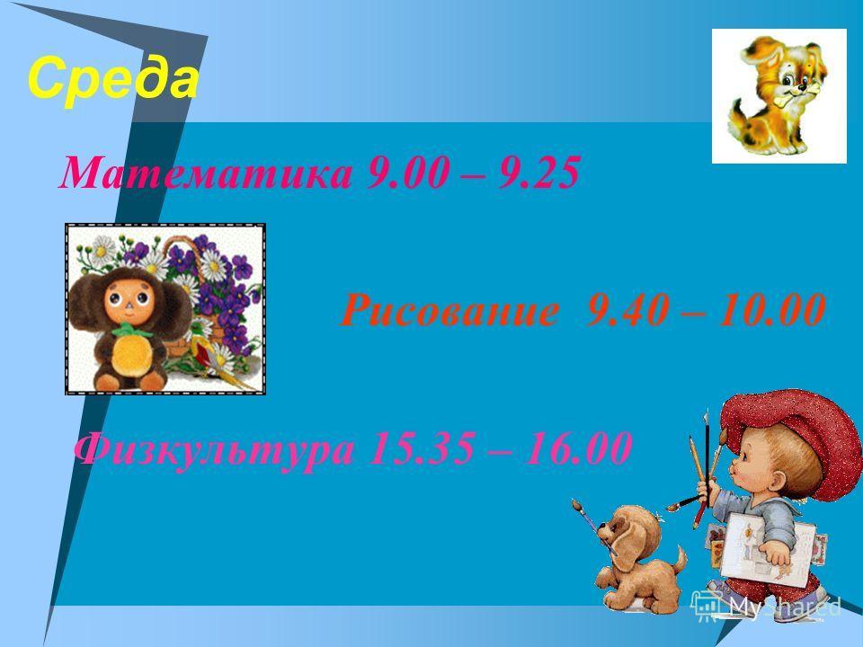 Среда Математика 9.00 – 9.25 Рисование 9.40 – 10.00 Физкультура 15.35 – 16.00