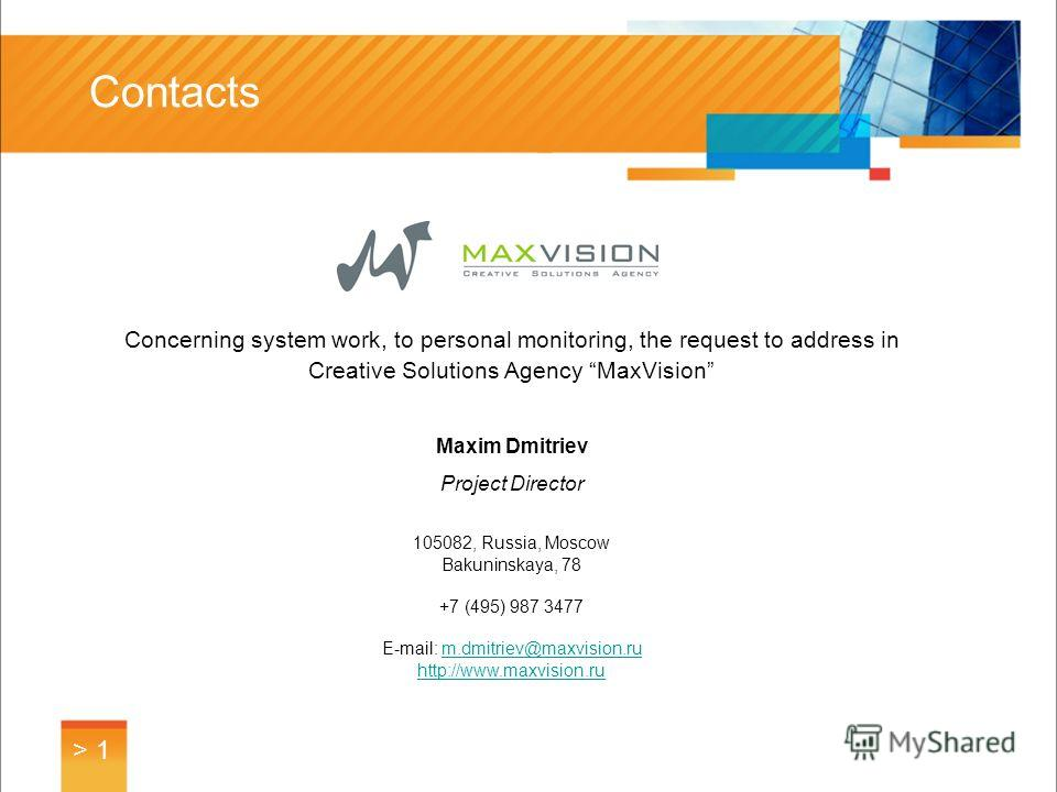 Contacts > 1 Concerning system work, to personal monitoring, the request to address in Creative Solutions Agency MaxVision Maxim Dmitriev Project Director 105082, Russia, Moscow Bakuninskaya, 78 +7 (495) 987 3477 E-mail: m.dmitriev@maxvision.rum.dmit