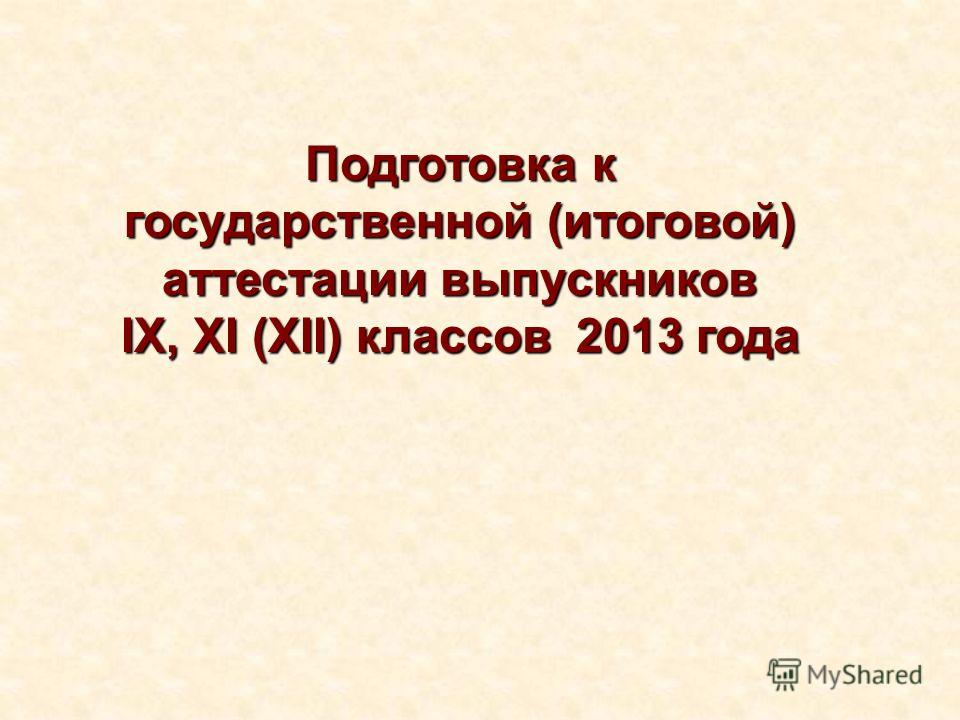 Подготовка к государственной (итоговой) аттестации выпускников IX, XI (XII) классов 2013 года