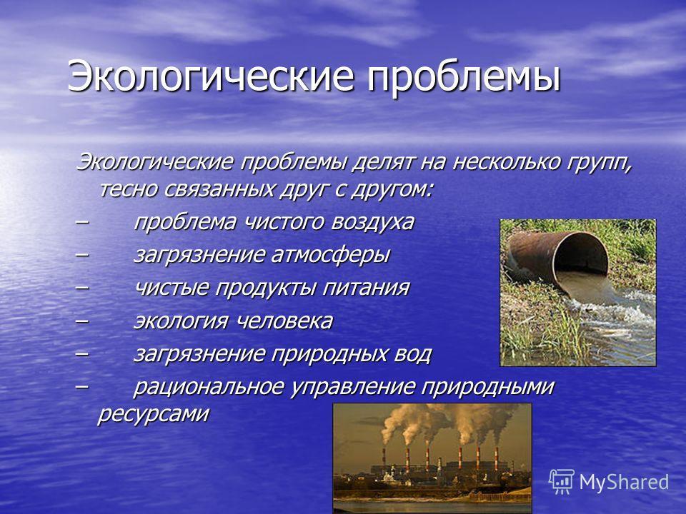 Экологические проблемы Экологические проблемы Экологические проблемы делят на несколько групп, тесно связанных друг с другом: – проблема чистого воздуха – загрязнение атмосферы – чистые продукты питания – экология человека – загрязнение природных вод
