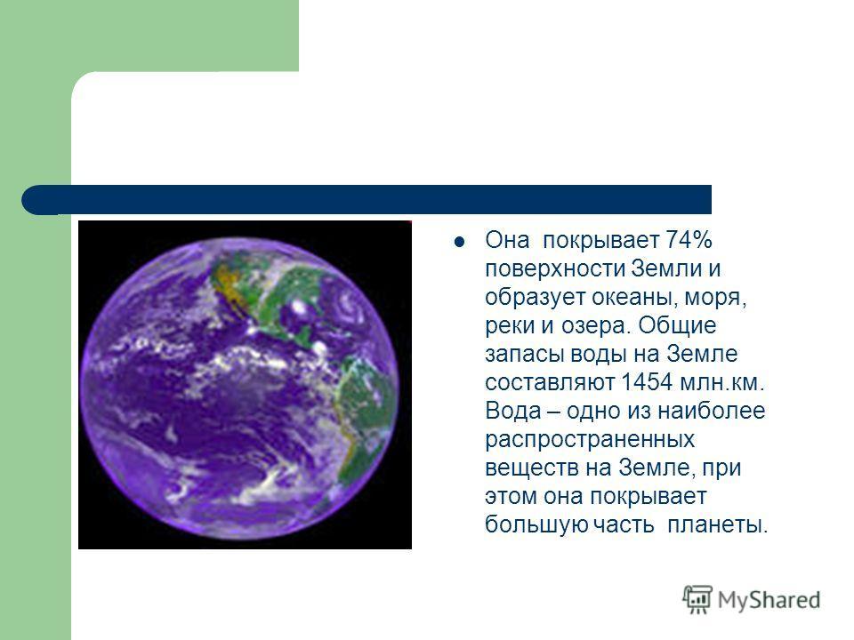 Она покрывает 74% поверхности Земли и образует океаны, моря, реки и озера. Общие запасы воды на Земле составляют 1454 млн.км. Вода – одно из наиболее распространенных веществ на Земле, при этом она покрывает большую часть планеты.