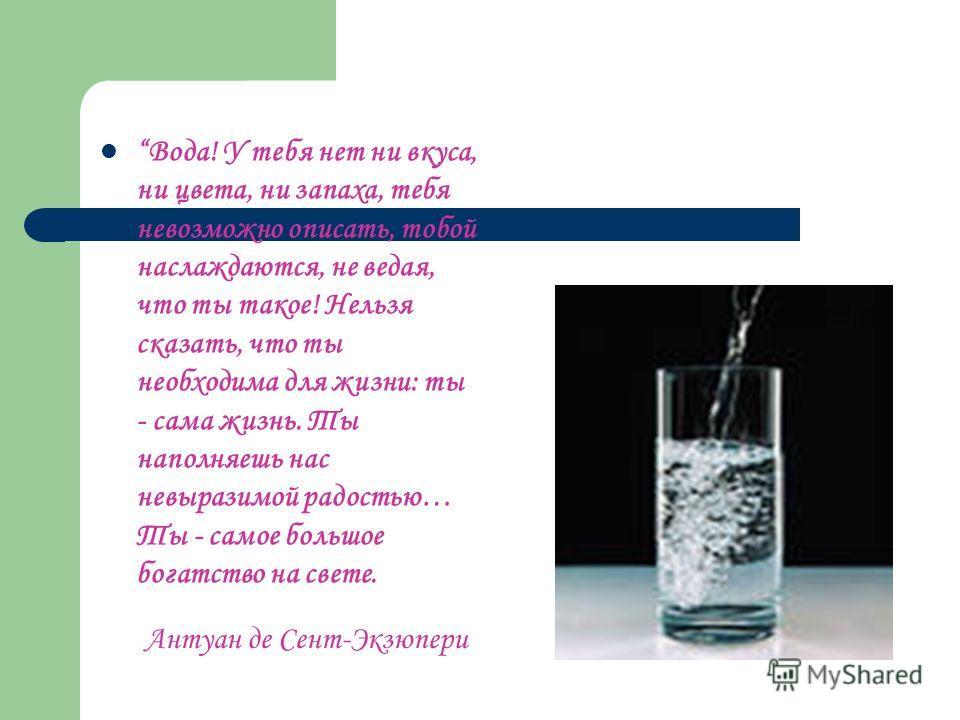 Вода! У тебя нет ни вкуса, ни цвета, ни запаха, тебя невозможно описать, тобой наслаждаются, не ведая, что ты такое! Нельзя сказать, что ты необходима для жизни: ты - сама жизнь. Ты наполняешь нас невыразимой радостью… Ты - самое большое богатство на