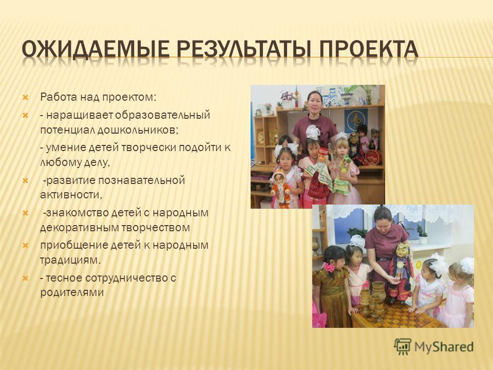 Работа над проектом: - наращивает образовательный потенциал дошкольников; - умение детей творчески подойти к любому делу, -развитие познавательной активности, -знакомство детей с народным декоративным творчеством приобщение детей к народным традициям