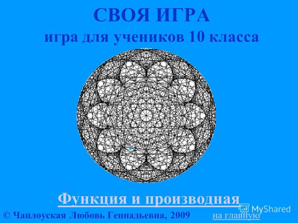 СВОЯ ИГРА игра для учеников 10 класса Функция и производная © Чаплоуская Любовь Геннадьевна, 2009 на главнуюна главную
