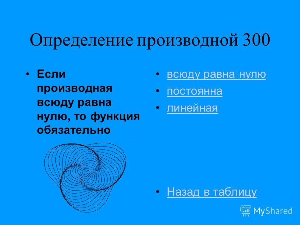 Определение производной 300 Если производная всюду равна нулю, то функция обязательно всюду равна нулю постоянна линейная Назад в таблицу