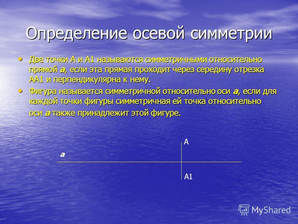 Определение осевой симметрии Две точки А и А1 называются симметричными относительно прямой а, если эта прямая проходит через середину отрезка АА1 и перпендикулярна к нему. Фигура называется симметричной относительно оси а, если для каждой точки фигур