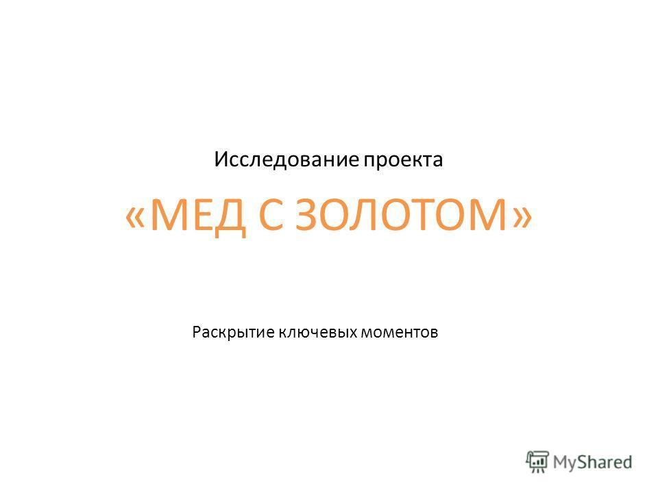 Раскрытие ключевых моментов Исследование проекта «МЕД С ЗОЛОТОМ»