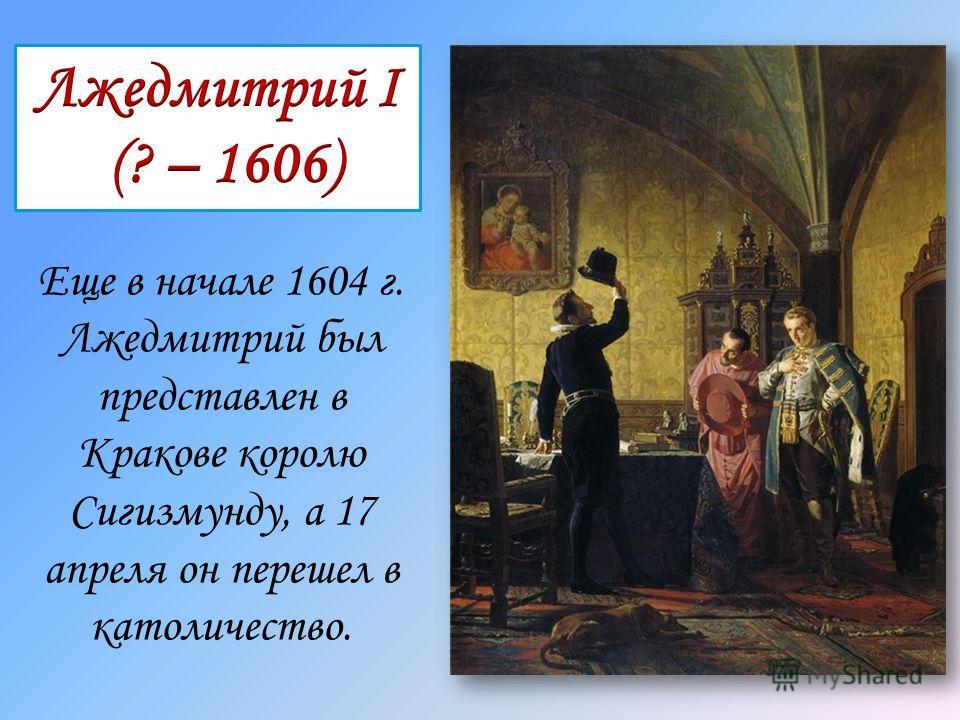 Еще в начале 1604 г. Лжедмитрий был представлен в Кракове королю Сигизмунду, а 17 апреля он перешел в католичество.