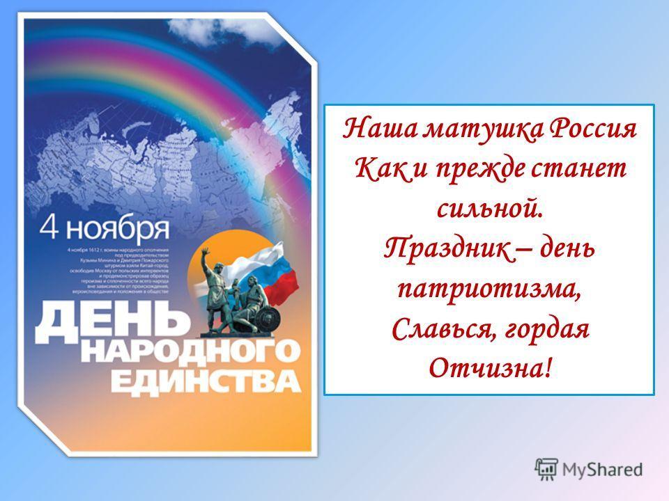 Наша матушка Россия Как и прежде станет сильной. Праздник – день патриотизма, Славься, гордая Отчизна!