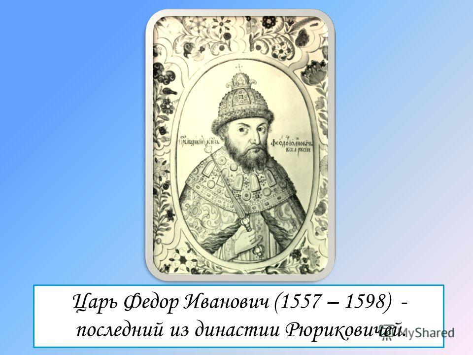 Царь Федор Иванович (1557 – 1598) - последний из династии Рюриковичей.
