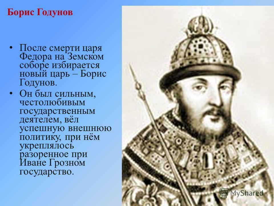 Борис Годунов После смерти царя Федора на Земском соборе избирается новый царь – Борис Годунов. Он был сильным, честолюбивым государственным деятелем, вёл успешную внешнюю политику, при нём укреплялось разоренное при Иване Грозном государство.