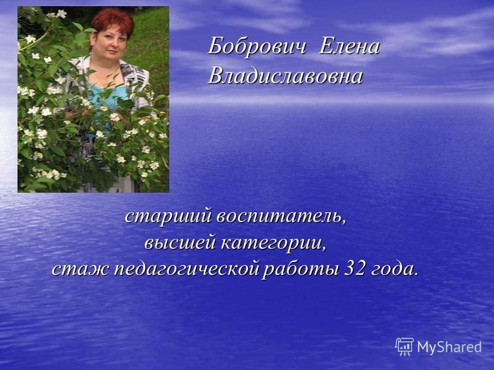 старший воспитатель, высшей категории, стаж педагогической работы 32 года. Бобрович Елена Владиславовна