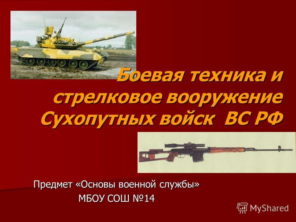Предмет «Основы военной службы» МБОУ СОШ 14 Боевая техника и стрелковое вооружение Сухопутных войск ВС РФ