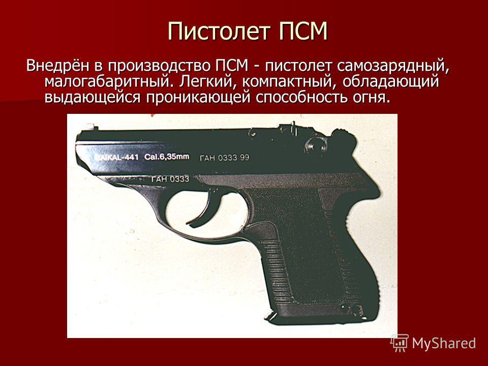 Пистолет ПСМ Внедрён в производство ПСМ - пистолет самозарядный, малогабаритный. Легкий, компактный, обладающий выдающейся проникающей способность огня.
