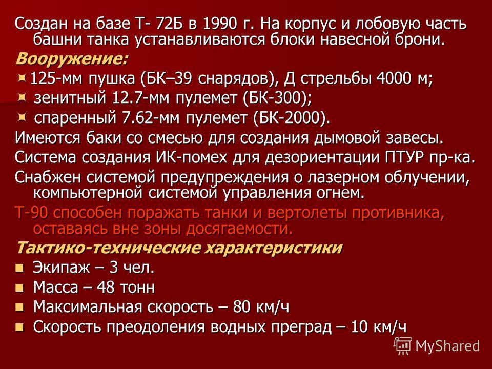 Создан на базе Т- 72Б в 1990 г. На корпус и лобовую часть башни танка устанавливаются блоки навесной брони. Вооружение: 125-мм пушка (БК–39 снарядов), Д стрельбы 4000 м; 125-мм пушка (БК–39 снарядов), Д стрельбы 4000 м; зенитный 12.7-мм пулемет (БК-3