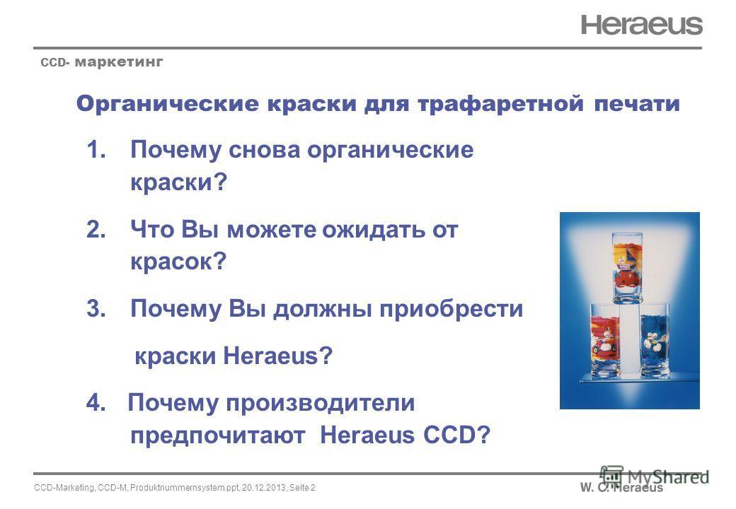 CCD-Marketing, CCD-M, Produktnummernsystem.ppt, 20.12.2013, Seite 2 Органические краски для трафаретной печати CCD- маркетинг 1.Почему снова органические краски? 2.Что Вы можете ожидать от красок? 3.Почему Вы должны приобрести краски Heraeus? 4. Поче