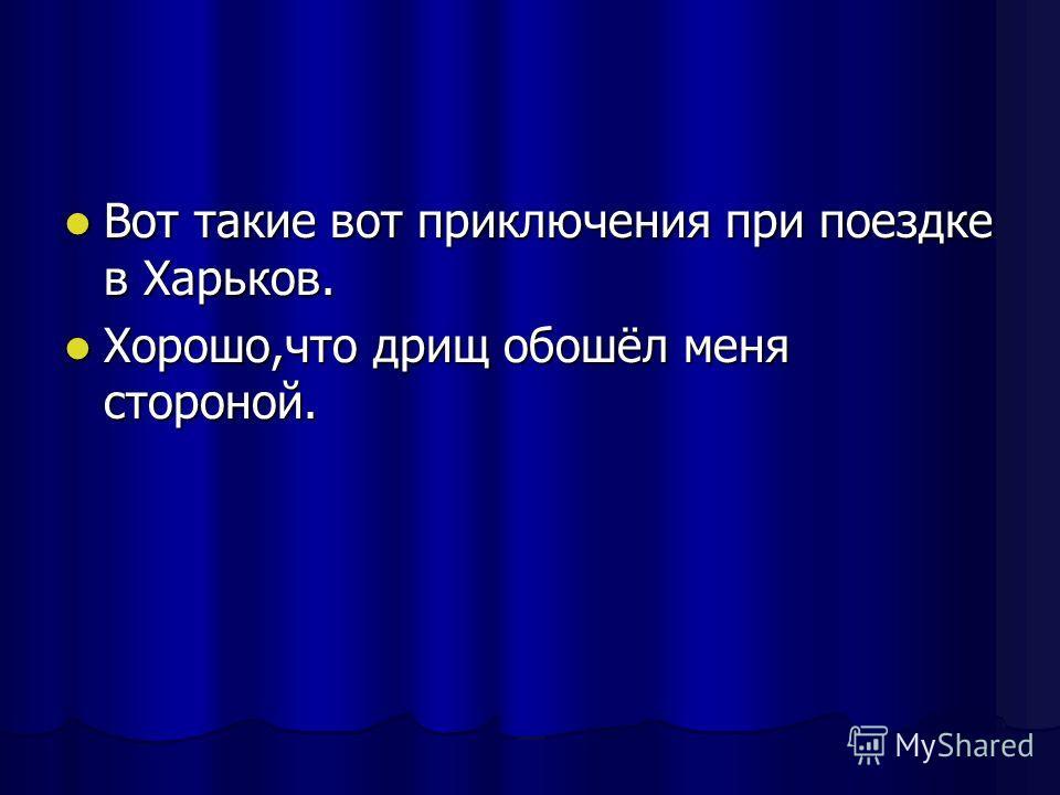 Вот такие вот приключения при поездке в Харьков. Вот такие вот приключения при поездке в Харьков. Хорошо,что дрищ обошёл меня стороной. Хорошо,что дрищ обошёл меня стороной.