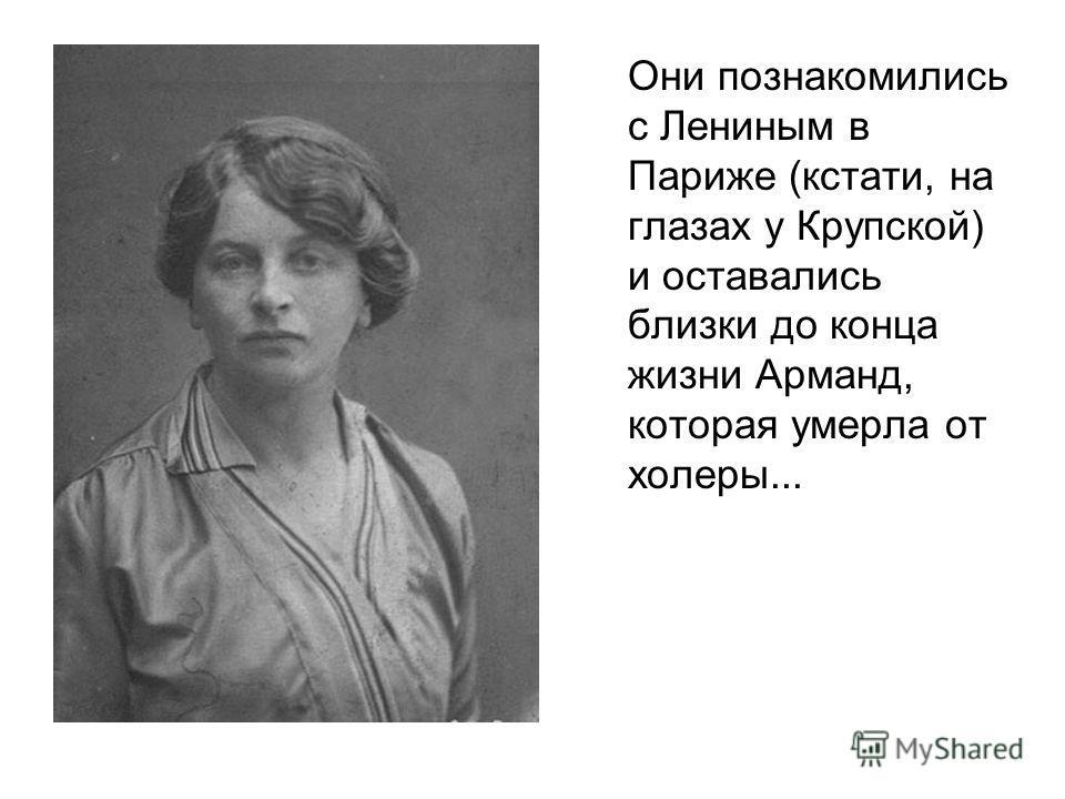 Они познакомились с Лениным в Париже (кстати, на глазах у Крупской) и оставались близки до конца жизни Арманд, которая умерла от холеры...