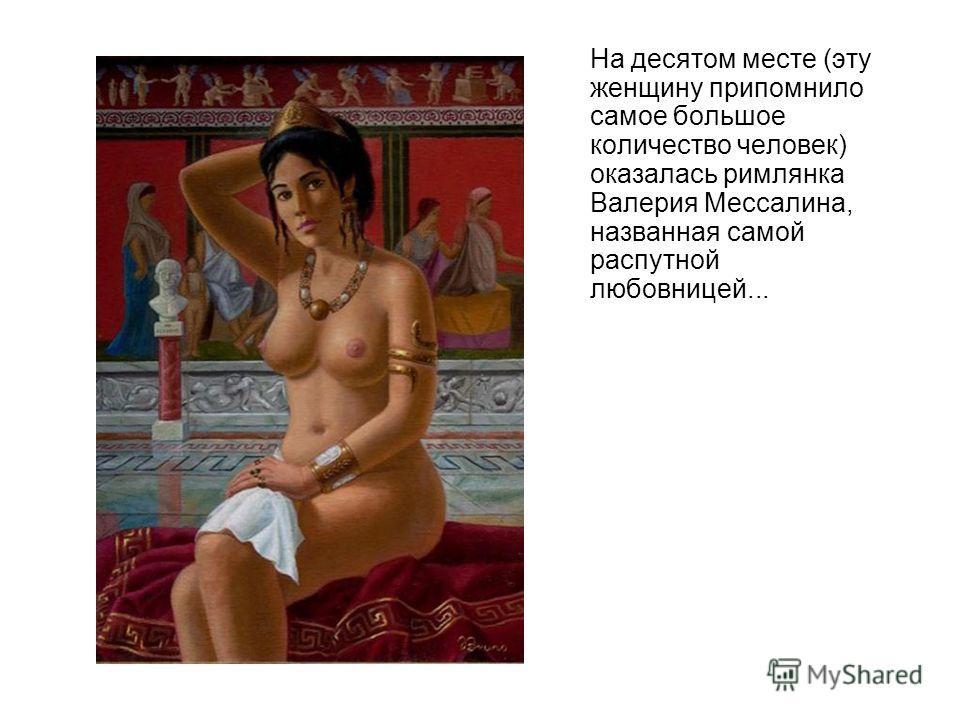 На десятом месте (эту женщину припомнило самое большое количество человек) оказалась римлянка Валерия Мессалина, названная самой распутной любовницей...