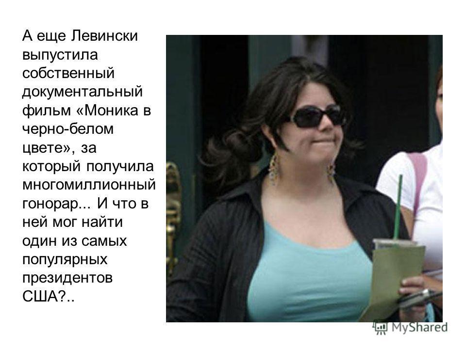 А еще Левински выпустила собственный документальный фильм «Моника в черно-белом цвете», за который получила многомиллионный гонорар... И что в ней мог найти один из самых популярных президентов США?..
