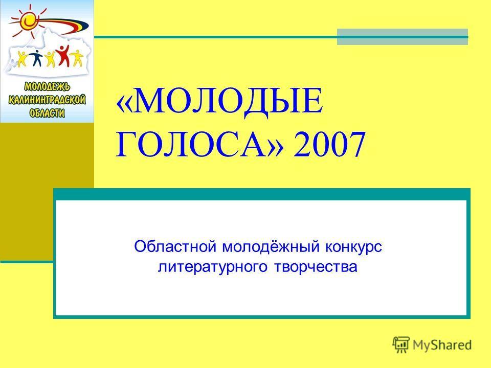 «МОЛОДЫЕ ГОЛОСА» 2007 Областной молодёжный конкурс литературного творчества