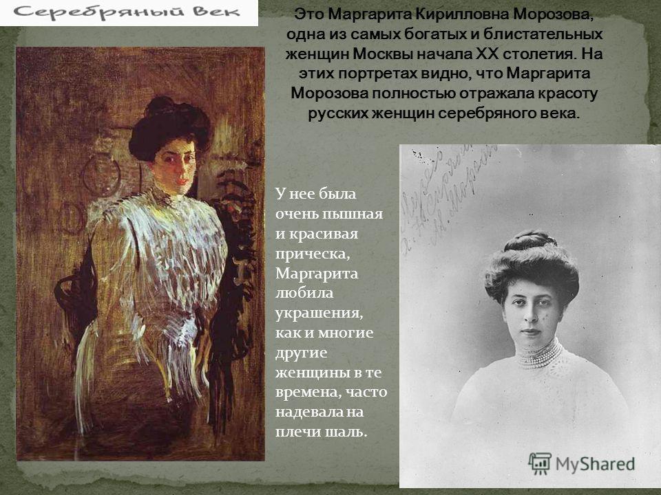 У нее была очень пышная и красивая прическа, Маргарита любила украшения, как и многие другие женщины в те времена, часто надевала на плечи шаль.