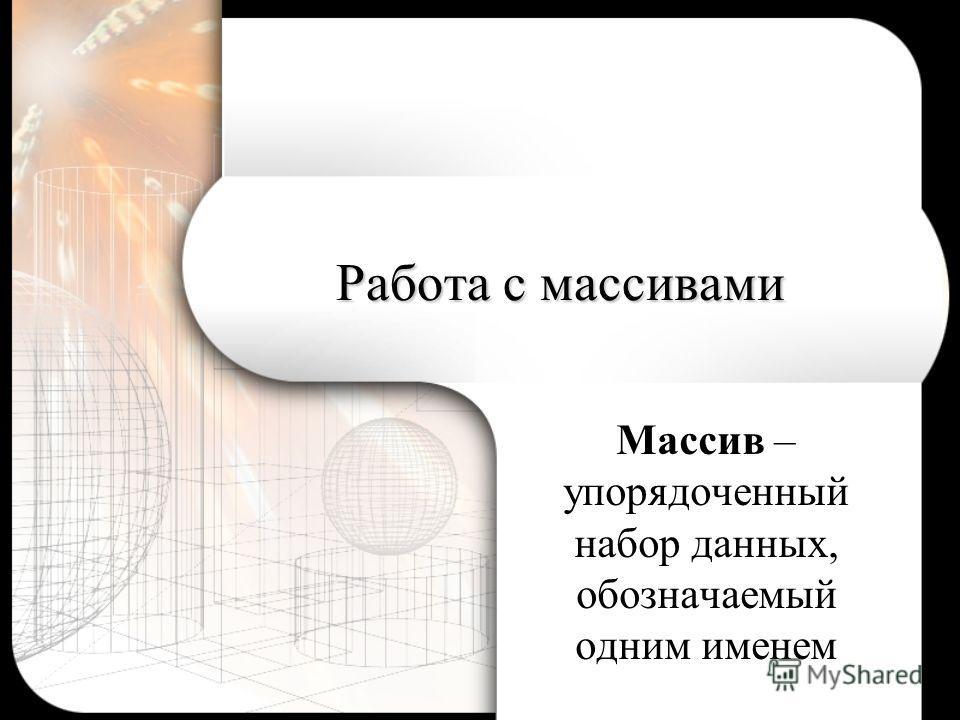 Работа с массивами Массив – упорядоченный набор данных, обозначаемый одним именем