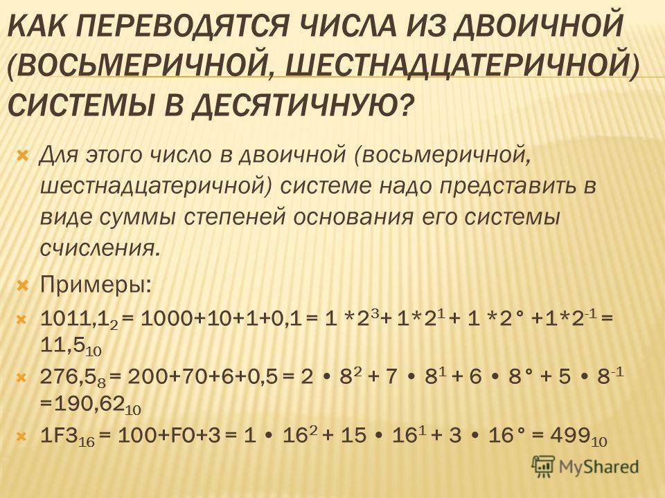 КАК ПЕРЕВОДЯТСЯ ЧИСЛА ИЗ ДВОИЧНОЙ (ВОСЬМЕРИЧНОЙ, ШЕСТНАДЦАТЕРИЧНОЙ) СИСТЕМЫ В ДЕСЯТИЧНУЮ? Для этого число в двоичной (восьмеричной, шестнадцатеричной) системе надо представить в виде суммы степеней основания его системы счисления. Примеры: 1011,1 2 =